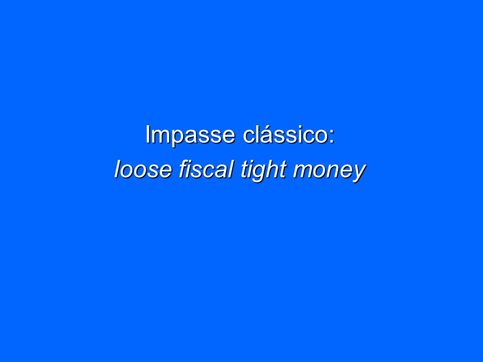 Impasse clássico: loose fiscal tight money