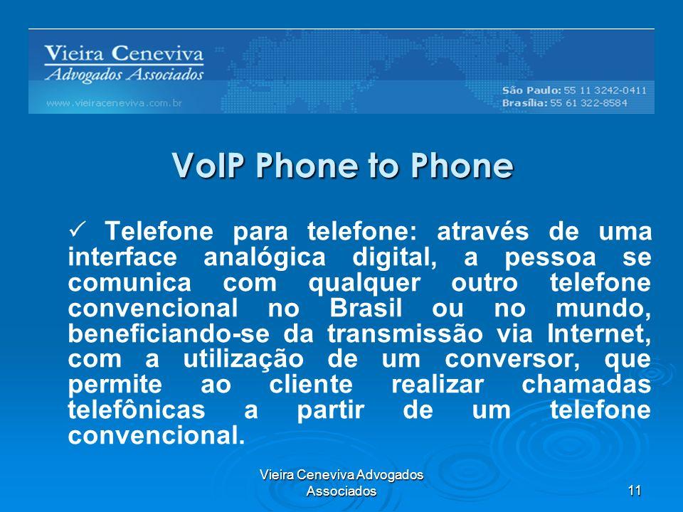 Vieira Ceneviva Advogados Associados11 VoIP Phone to Phone Telefone para telefone: através de uma interface analógica digital, a pessoa se comunica com qualquer outro telefone convencional no Brasil ou no mundo, beneficiando-se da transmissão via Internet, com a utilização de um conversor, que permite ao cliente realizar chamadas telefônicas a partir de um telefone convencional.