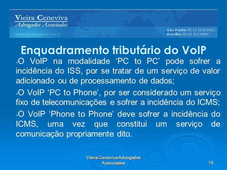 Vieira Ceneviva Advogados Associados16 Enquadramento tributário do VoIP O VoIP na modalidade PC to PC pode sofrer a incidência do ISS, por se tratar de um serviço de valor adicionado ou de processamento de dados; O VoIP PC to Phone, por ser considerado um serviço fixo de telecomunicações e sofrer a incidência do ICMS; O VoIP Phone to Phone deve sofrer a incidência do ICMS, uma vez que constitui um serviço de comunicação propriamente dito.