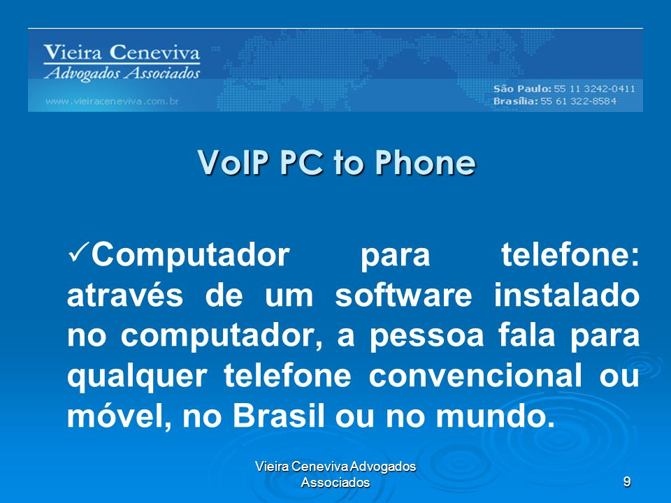Vieira Ceneviva Advogados Associados9 VoIP PC to Phone Computador para telefone: através de um software instalado no computador, a pessoa fala para qualquer telefone convencional ou móvel, no Brasil ou no mundo.