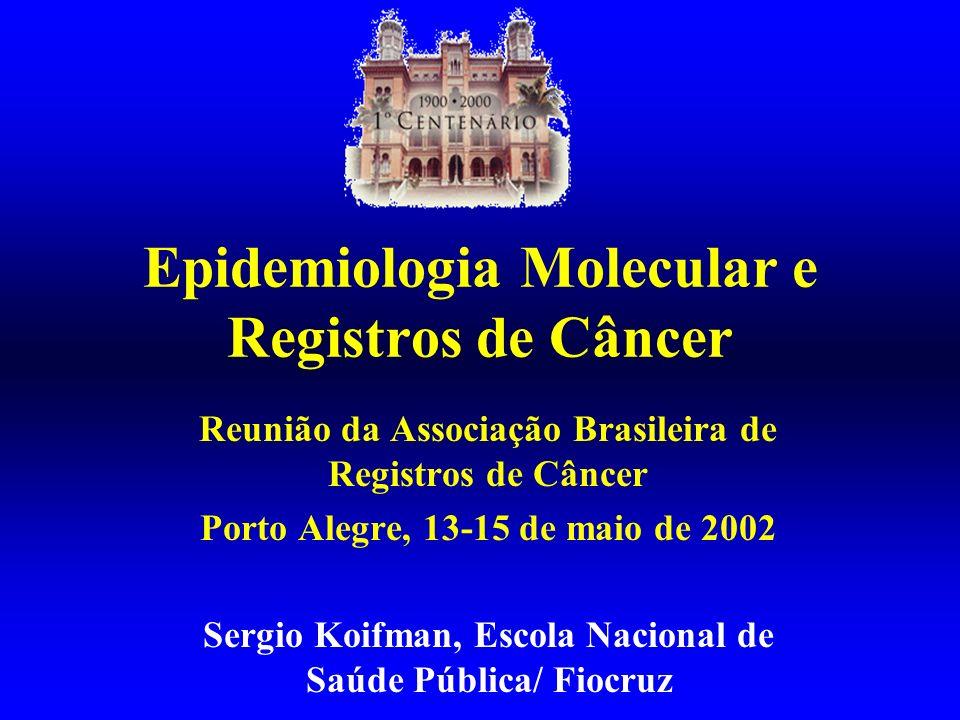 Epidemiologia Molecular e Registros de Câncer Reunião da Associação Brasileira de Registros de Câncer Porto Alegre, 13-15 de maio de 2002 Sergio Koifm