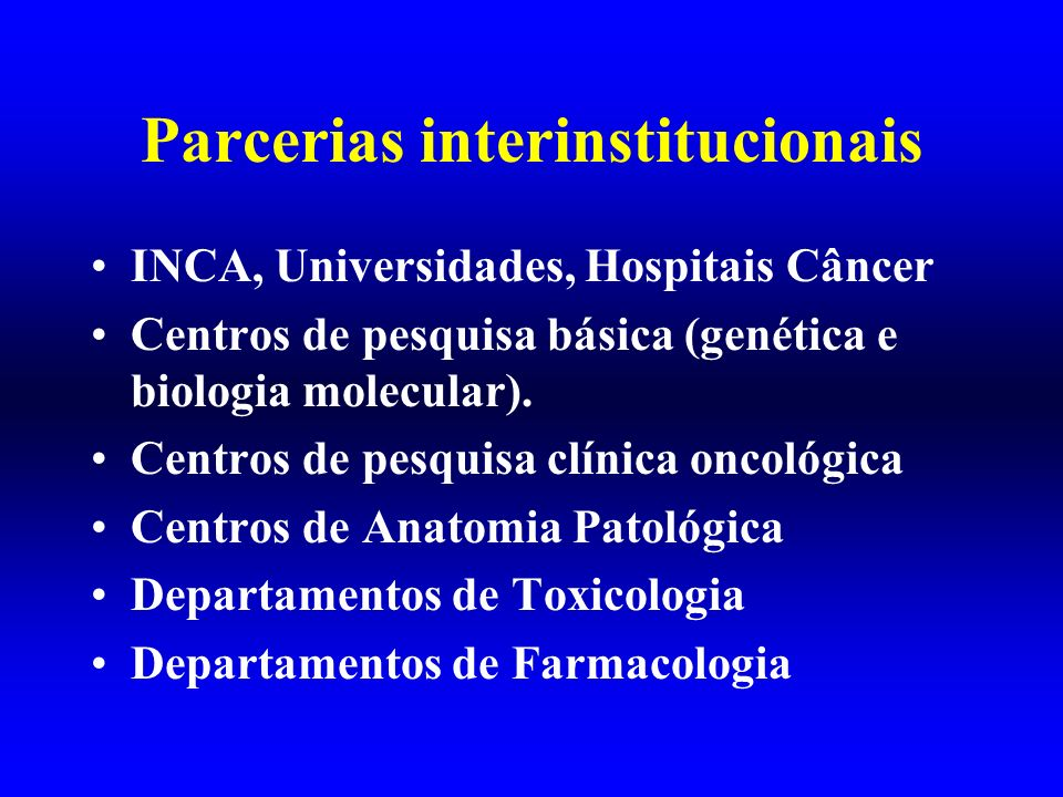 Parcerias interinstitucionais INCA, Universidades, Hospitais Câncer Centros de pesquisa básica (genética e biologia molecular). Centros de pesquisa cl