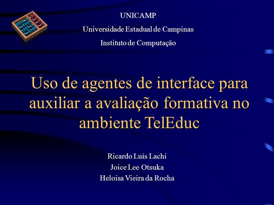 Uso de agentes de interface para auxiliar a avaliação formativa no ambiente TelEduc Ricardo Luís Lachi Joice Lee Otsuka Heloisa Vieira da Rocha UNICAM
