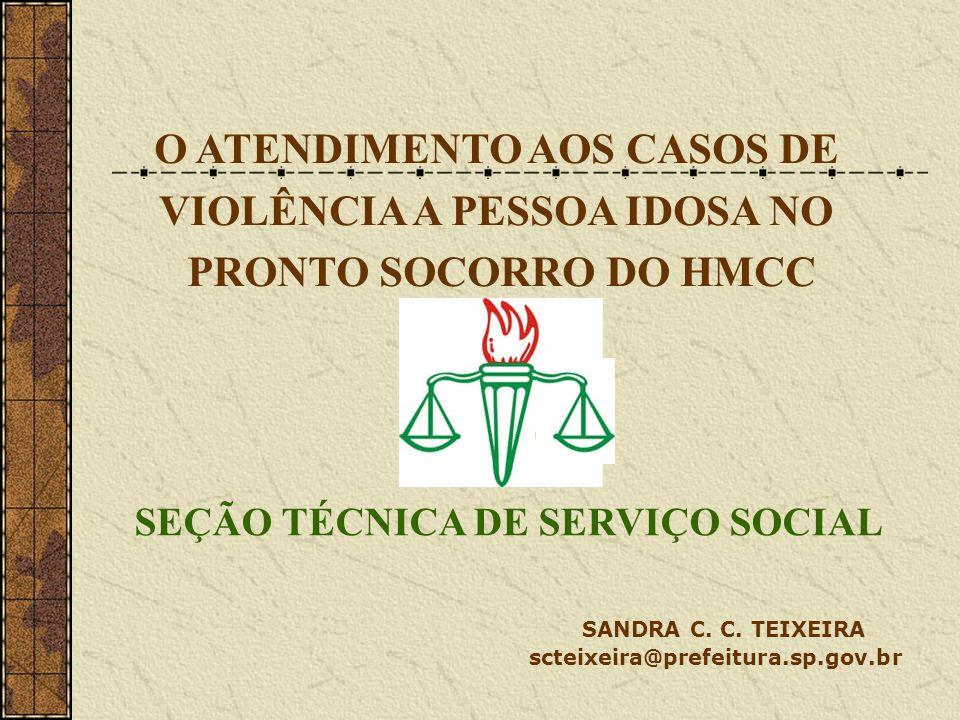 O ATENDIMENTO AOS CASOS DE VIOLÊNCIA A PESSOA IDOSA NO PRONTO SOCORRO DO HMCC SEÇÃO TÉCNICA DE SERVIÇO SOCIAL SANDRA C. C. TEIXEIRA scteixeira@prefeit