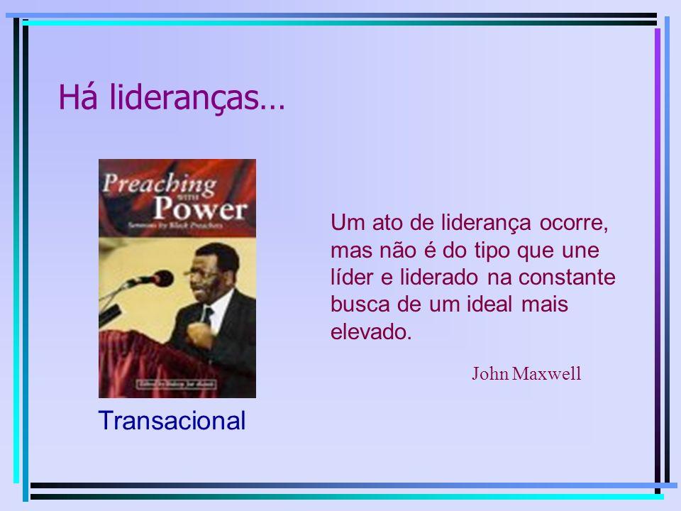 Transacional Um ato de liderança ocorre, mas não é do tipo que une líder e liderado na constante busca de um ideal mais elevado. John Maxwell Há lider