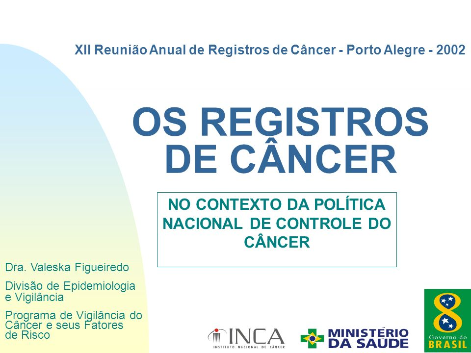 OS REGISTROS DE CÂNCER NO CONTEXTO DA POLÍTICA NACIONAL DE CONTROLE DO CÂNCER XII Reunião Anual de Registros de Câncer - Porto Alegre - 2002 Dra. Vale