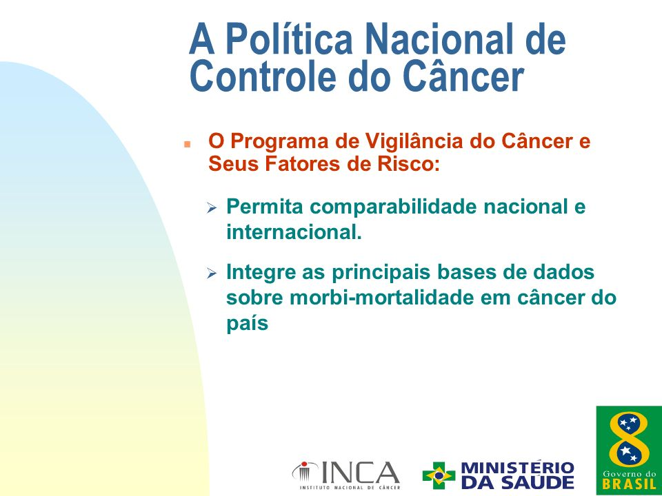 A Política Nacional de Controle do Câncer Ø Permita comparabilidade nacional e internacional. Ø Integre as principais bases de dados sobre morbi-morta