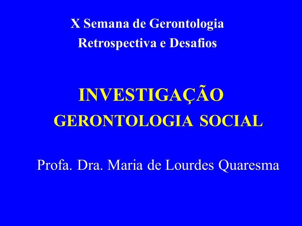 INVESTIGAÇÃO GERONTOLOGIA SOCIAL Profa. Dra. Maria de Lourdes Quaresma X Semana de Gerontologia Retrospectiva e Desafios