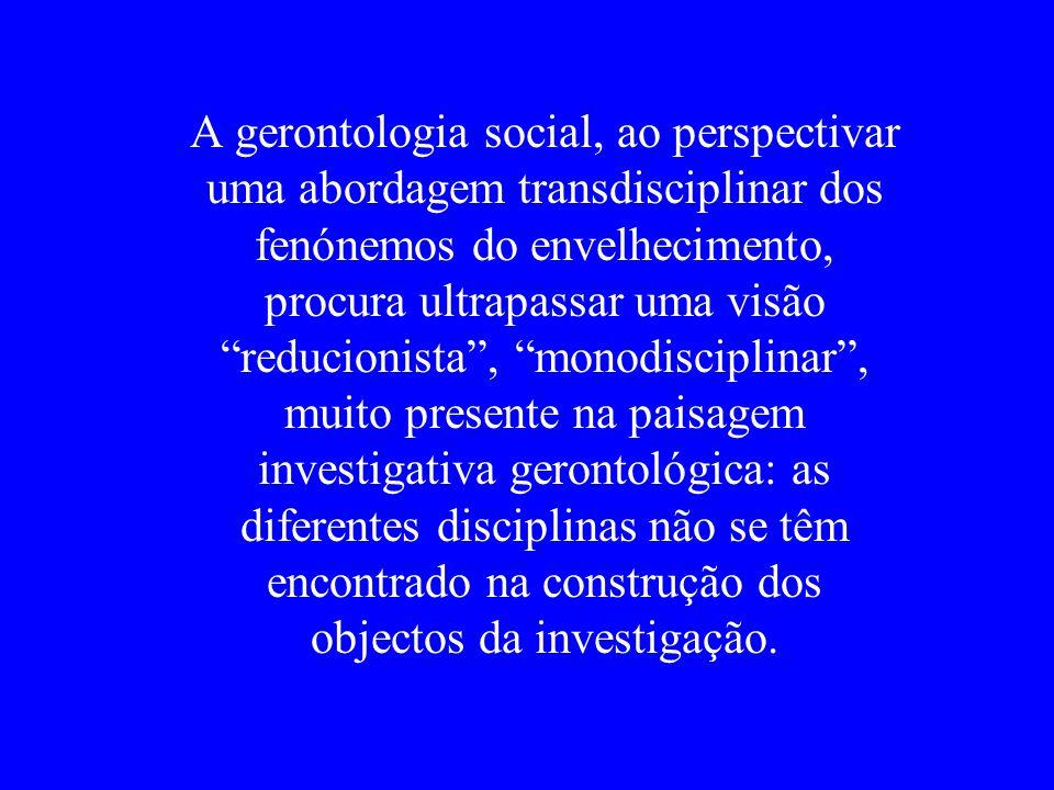 A gerontologia social, ao perspectivar uma abordagem transdisciplinar dos fenónemos do envelhecimento, procura ultrapassar uma visão reducionista, mon