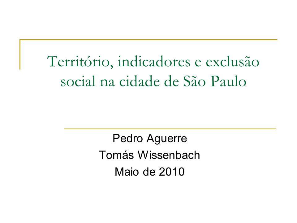 Território, indicadores e exclusão social na cidade de São Paulo Pedro Aguerre Tomás Wissenbach Maio de 2010