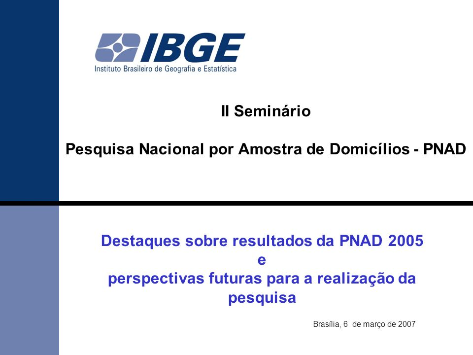 1 Destaques sobre resultados da PNAD 2005 e perspectivas futuras para a realização da pesquisa Brasília, 6 de março de 2007 II Seminário Pesquisa Nacional por Amostra de Domicílios - PNAD