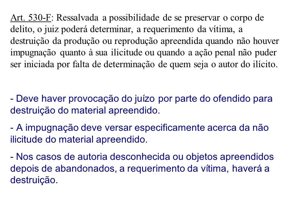 Art. 530-F: Ressalvada a possibilidade de se preservar o corpo de delito, o juiz poderá determinar, a requerimento da vítima, a destruição da produção
