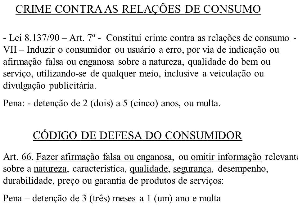 CRIME CONTRA AS RELAÇÕES DE CONSUMO - Lei 8.137/90 – Art. 7º - Constitui crime contra as relações de consumo - VII – Induzir o consumidor ou usuário a