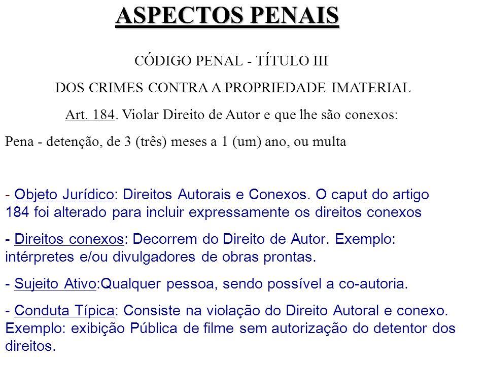ASPECTOS PENAIS CÓDIGO PENAL - TÍTULO III DOS CRIMES CONTRA A PROPRIEDADE IMATERIAL Art. 184. Violar Direito de Autor e que lhe são conexos: Pena - de