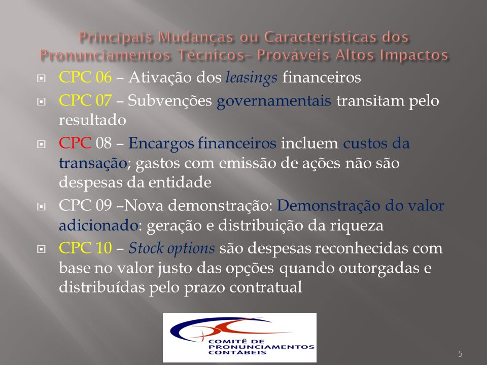 CPC 06 – Ativação dos leasings financeiros CPC 07 – Subvenções governamentais transitam pelo resultado CPC 08 – Encargos financeiros incluem custos da