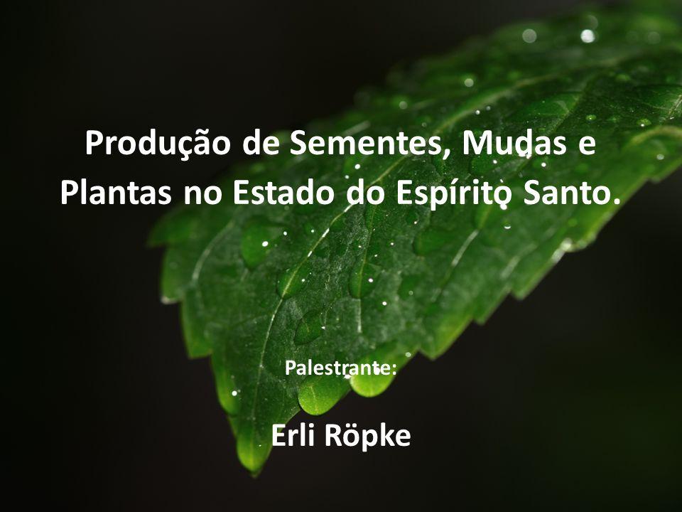 Produção de Sementes, Mudas e Plantas no Estado do Espírito Santo. Palestrante: Erli Röpke