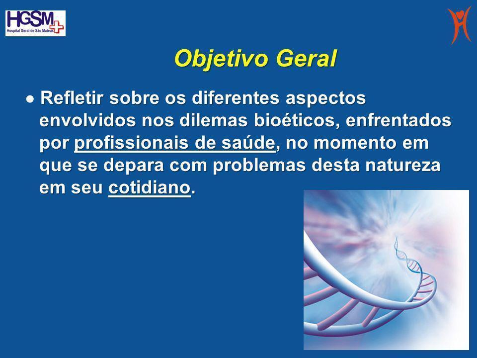 Objetivo Geral Refletir sobre os diferentes aspectos envolvidos nos dilemas bioéticos, enfrentados por profissionais de saúde, no momento em que se de
