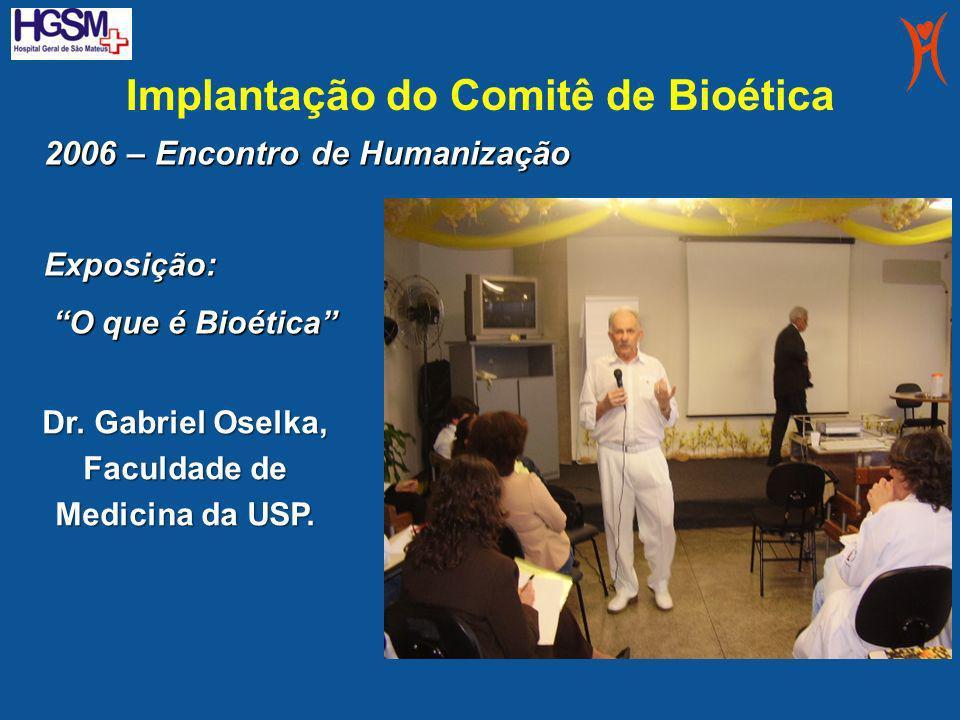 Implantação do Comitê de Bioética Dr. Gabriel Oselka, Faculdade de Medicina da USP. 2006 – Encontro de Humanização Exposição: O que é Bioética O que é