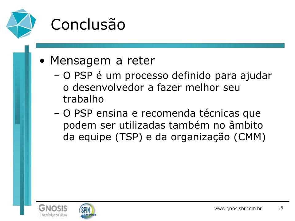 18 www.gnosisbr.com.br Conclusão Mensagem a reter –O PSP é um processo definido para ajudar o desenvolvedor a fazer melhor seu trabalho –O PSP ensina