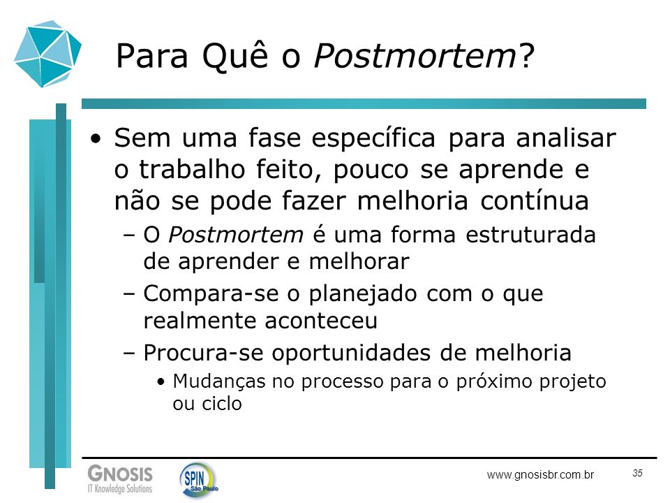 35 www.gnosisbr.com.br Para Quê o Postmortem? Sem uma fase específica para analisar o trabalho feito, pouco se aprende e não se pode fazer melhoria co
