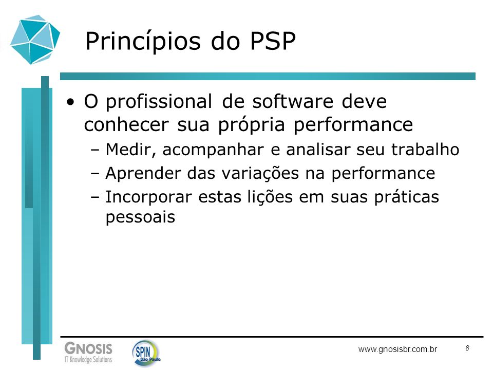 8 www.gnosisbr.com.br Princípios do PSP O profissional de software deve conhecer sua própria performance –Medir, acompanhar e analisar seu trabalho –A