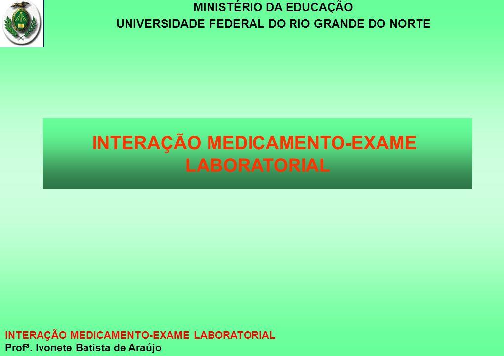 MINISTÉRIO DA EDUCAÇÃO UNIVERSIDADE FEDERAL DO RIO GRANDE DO NORTE INTERAÇÃO MEDICAMENTO-EXAME LABORATORIAL Profª. Ivonete Batista de Araújo INTERAÇÃO