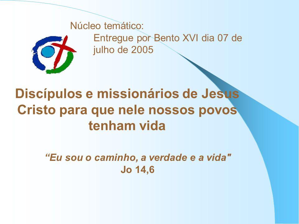 Núcleo temático: Entregue por Bento XVI dia 07 de julho de 2005 Discípulos e missionários de Jesus Cristo para que nele nossos povos tenham vida Eu so