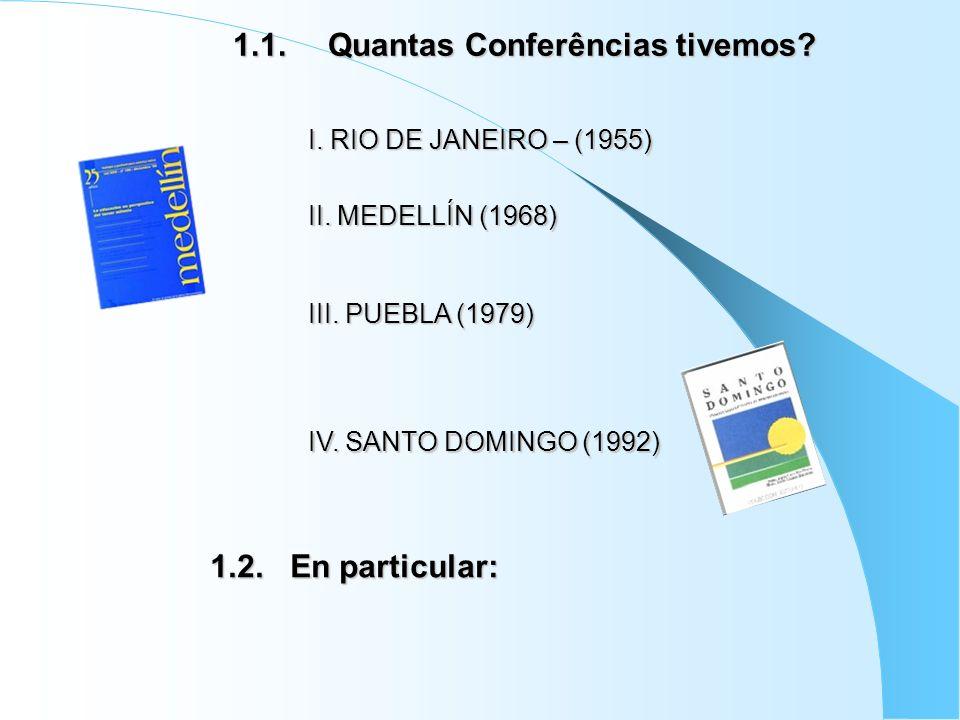 1.1. Quantas Conferências tivemos? II. MEDELLÍN (1968) III. PUEBLA (1979) IV. SANTO DOMINGO (1992) I. RIO DE JANEIRO – (1955) 1.2. En particular: