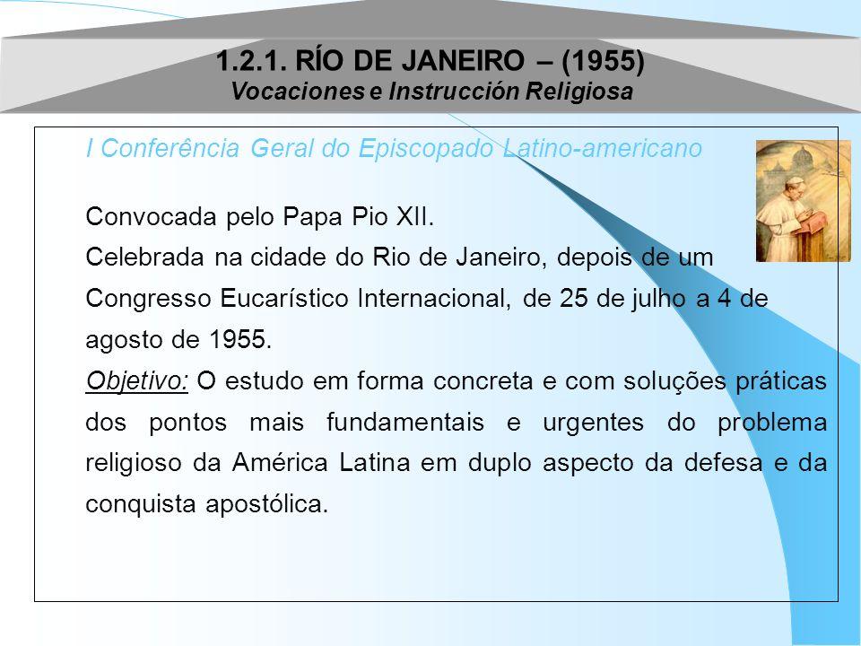 1.2.1. RÍO DE JANEIRO – (1955) Vocaciones e Instrucción Religiosa I Conferência Geral do Episcopado Latino-americano Convocada pelo Papa Pio XII. Cele