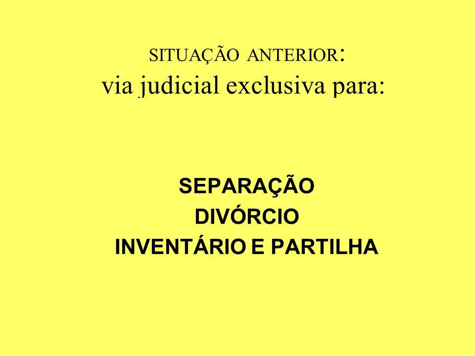 SITUAÇÃO ANTERIOR : via judicial exclusiva para: SEPARAÇÃO DIVÓRCIO INVENTÁRIO E PARTILHA