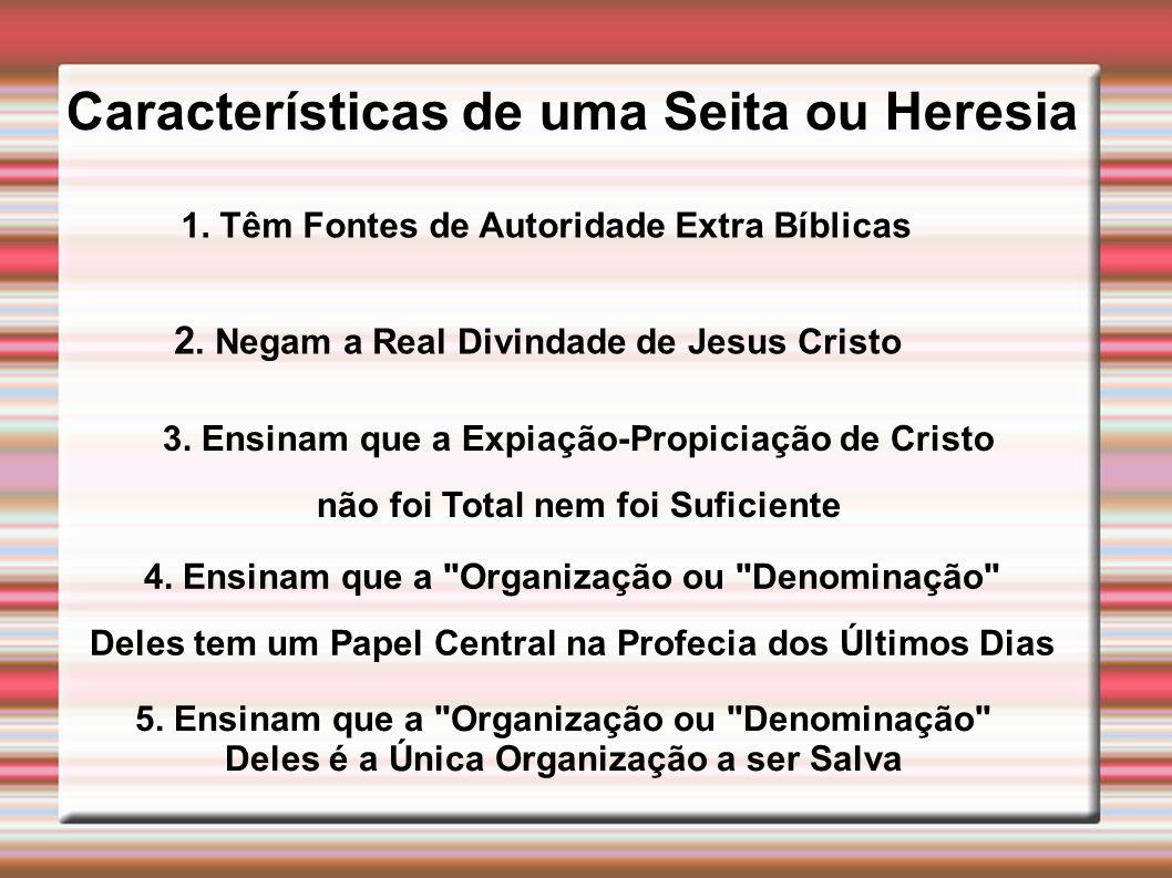 Características de uma Seita ou Heresia 1. Têm Fontes de Autoridade Extra Bíblicas 2. Negam a Real Divindade de Jesus Cristo 3. Ensinam que a Expiação