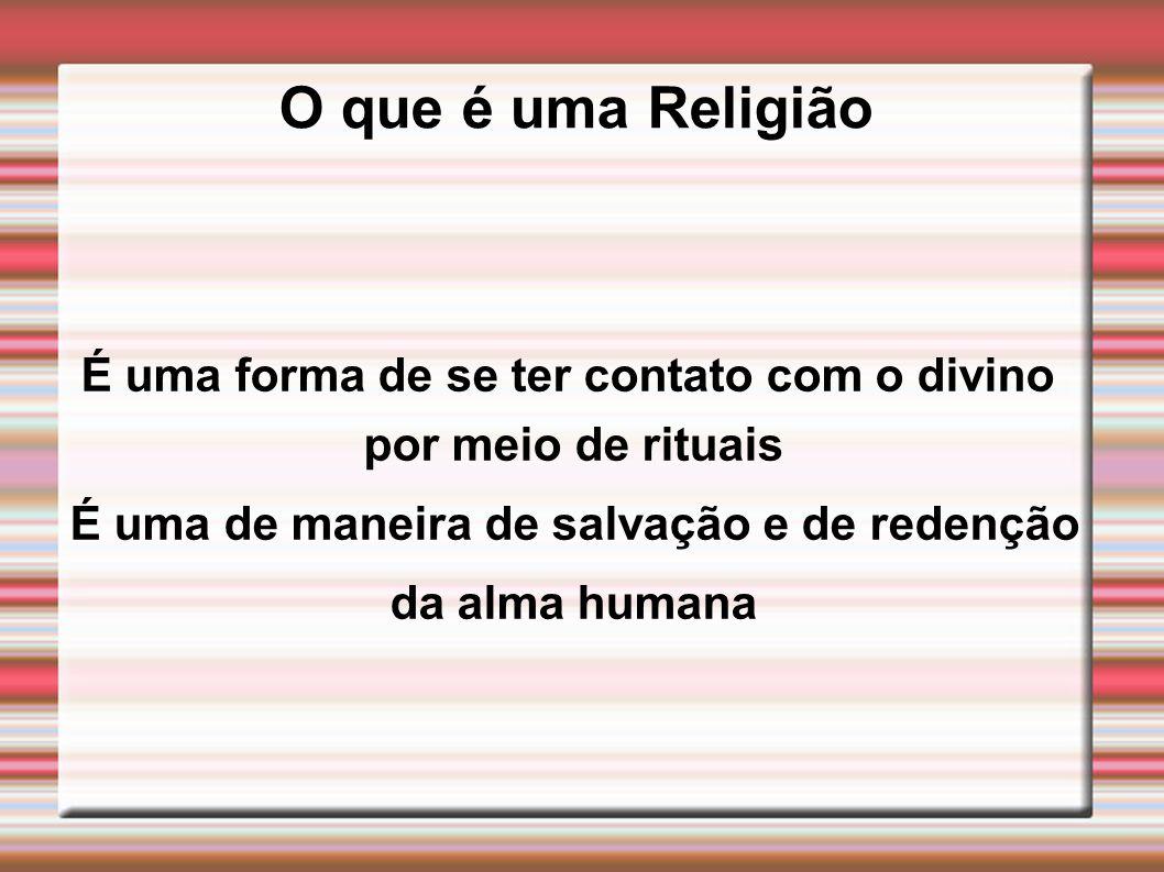 O que é uma Religião É uma forma de se ter contato com o divino por meio de rituais É uma de maneira de salvação e de redenção da alma humana