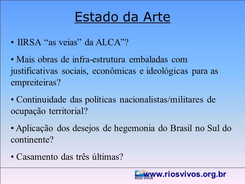 www.riosvivos.org.br Estado da Arte IIRSA as veias da ALCA? Mais obras de infra-estrutura embaladas com justificativas sociais, econômicas e ideológic