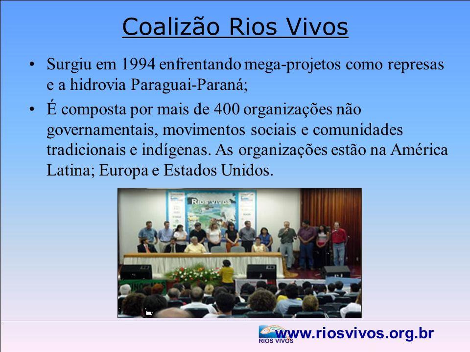 www.riosvivos.org.br Coalizão Rios Vivos Surgiu em 1994 enfrentando mega-projetos como represas e a hidrovia Paraguai-Paraná; É composta por mais de 4