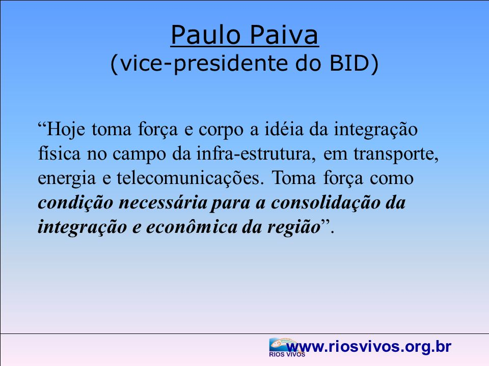 Paulo Paiva (vice-presidente do BID) Hoje toma força e corpo a idéia da integração física no campo da infra-estrutura, em transporte, energia e teleco