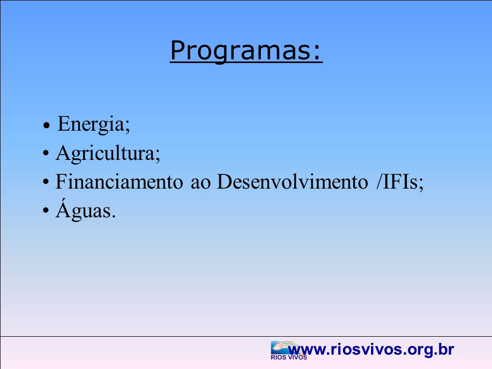 www.riosvivos.org.br Programas: Energia; Agricultura; Financiamento ao Desenvolvimento /IFIs; Águas.