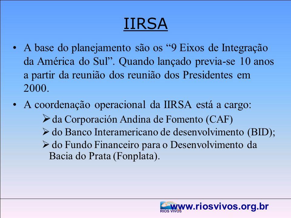 www.riosvivos.org.br IIRSA A base do planejamento são os 9 Eixos de Integração da América do Sul. Quando lançado previa-se 10 anos a partir da reunião