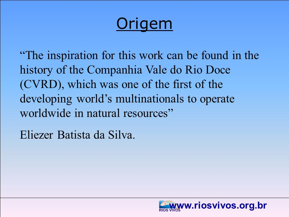 www.riosvivos.org.br Origem The inspiration for this work can be found in the history of the Companhia Vale do Rio Doce (CVRD), which was one of the f