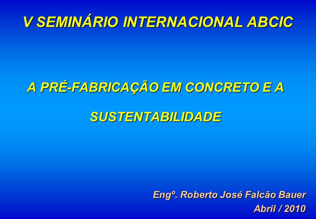 A PRÉ-FABRICAÇÃO EM CONCRETO E A SUSTENTABILIDADE Engº. Roberto José Falcão Bauer Abril / 2010 V SEMINÁRIO INTERNACIONAL ABCIC