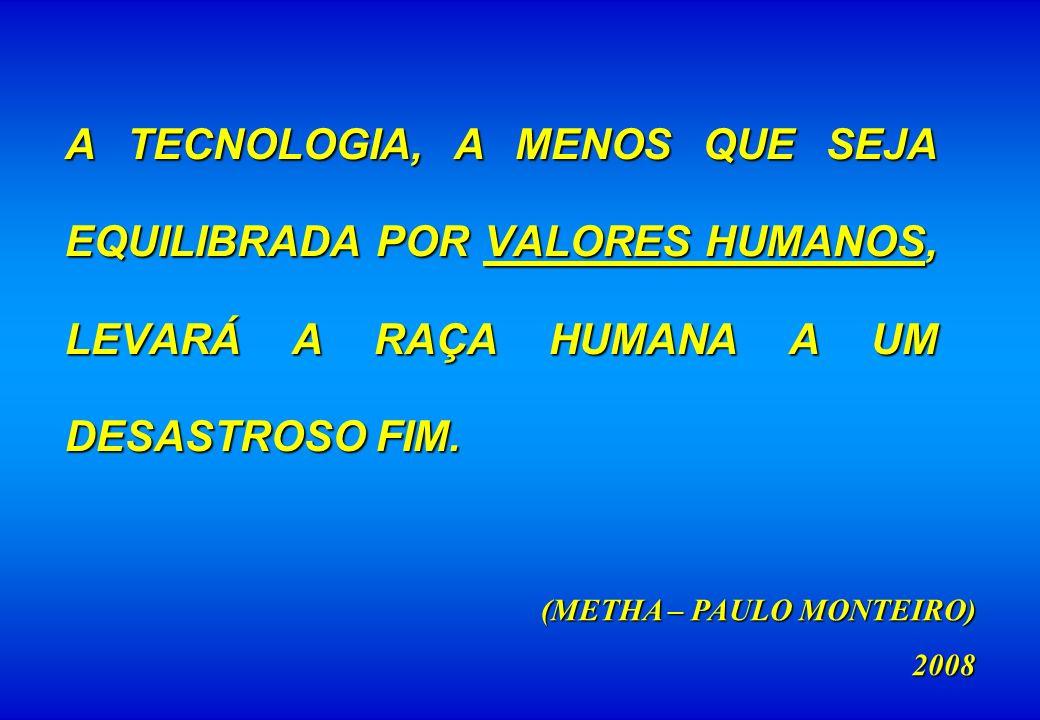 A TECNOLOGIA, A MENOS QUE SEJA EQUILIBRADA POR VALORES HUMANOS, LEVARÁ A RAÇA HUMANA A UM DESASTROSO FIM. (METHA – PAULO MONTEIRO) 2008
