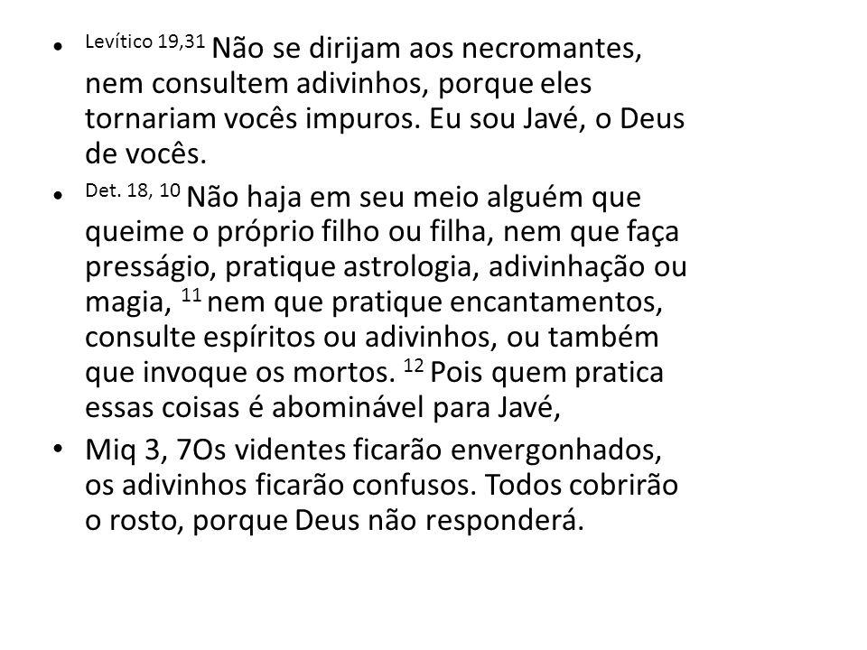 Levítico 19,31 Não se dirijam aos necromantes, nem consultem adivinhos, porque eles tornariam vocês impuros. Eu sou Javé, o Deus de vocês. Det. 18, 10