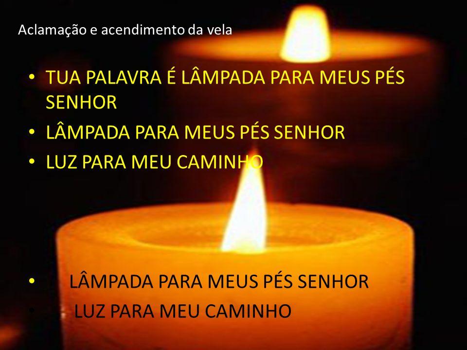 Aclamação e acendimento da vela TUA PALAVRA É LÂMPADA PARA MEUS PÉS SENHOR LÂMPADA PARA MEUS PÉS SENHOR LUZ PARA MEU CAMINHO LÂMPADA PARA MEUS PÉS SEN