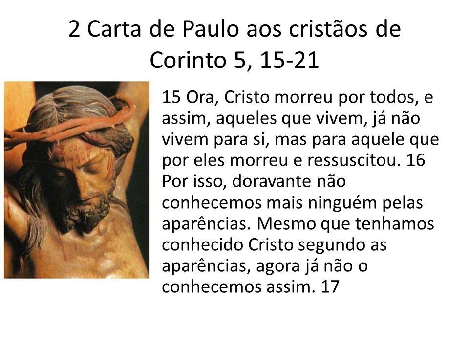 2 Carta de Paulo aos cristãos de Corinto 5, 15-21 15 Ora, Cristo morreu por todos, e assim, aqueles que vivem, já não vivem para si, mas para aquele q