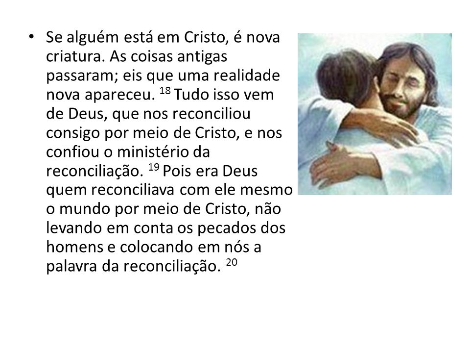 Se alguém está em Cristo, é nova criatura. As coisas antigas passaram; eis que uma realidade nova apareceu. 18 Tudo isso vem de Deus, que nos reconcil