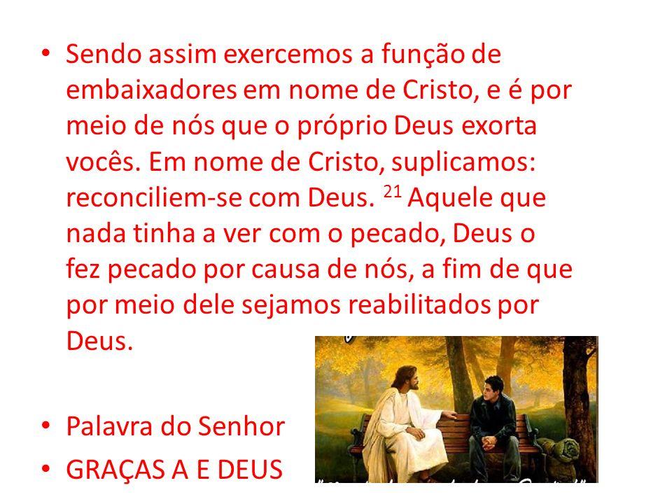 Sendo assim exercemos a função de embaixadores em nome de Cristo, e é por meio de nós que o próprio Deus exorta vocês. Em nome de Cristo, suplicamos:
