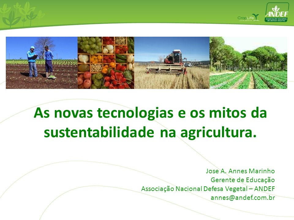 Jose A. Annes Marinho Gerente de Educação Associação Nacional Defesa Vegetal – ANDEF annes@andef.com.br As novas tecnologias e os mitos da sustentabil