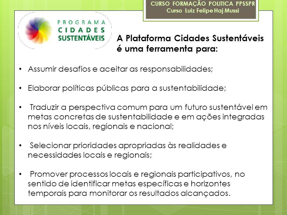A Plataforma Cidades Sustentáveis é uma ferramenta para: CURSO FORMAÇÃO POLITICA PPSSPR Curso Luiz Felipe Haj Mussi Assumir desafios e aceitar as resp