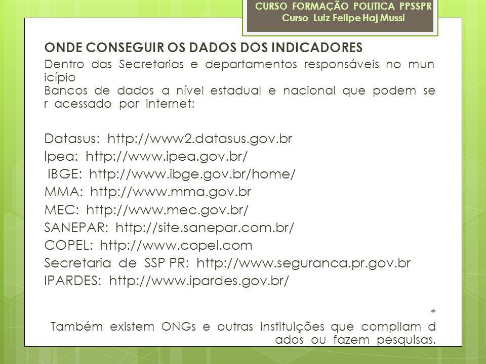 ONDE CONSEGUIR OS DADOS DOS INDICADORES Dentro das Secretarias e departamentos responsáveis no mun icípio Bancos de dados a nível estadual e nacional