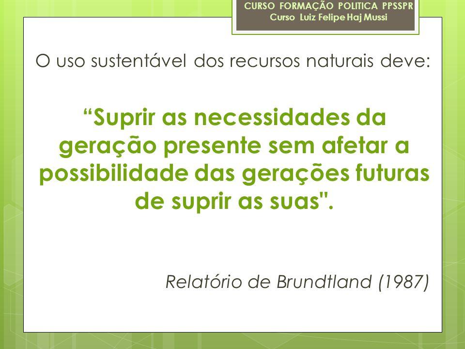 O uso sustentável dos recursos naturais deve: Suprir as necessidades da geração presente sem afetar a possibilidade das gerações futuras de suprir as