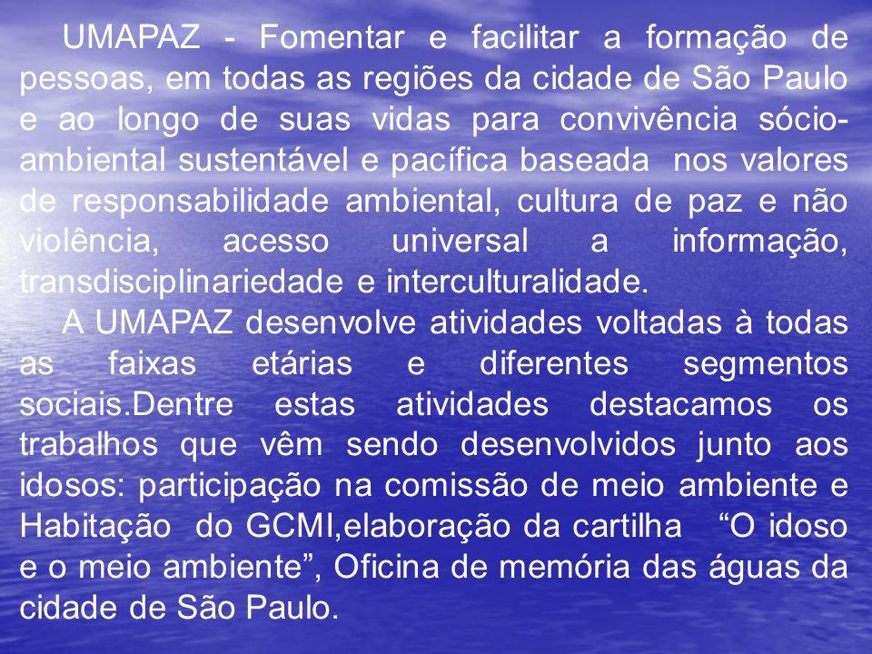UMAPAZ - Fomentar e facilitar a formação de pessoas, em todas as regiões da cidade de São Paulo e ao longo de suas vidas para convivência sócio- ambiental sustentável e pacífica baseada nos valores de responsabilidade ambiental, cultura de paz e não violência, acesso universal a informação, transdisciplinariedade e interculturalidade.